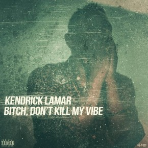 Kendrick Lamar - Bitch Don't Kill My Vibe